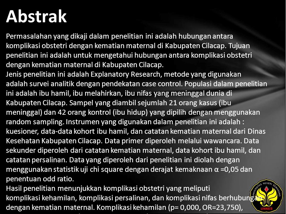Abstrak Permasalahan yang dikaji dalam penelitian ini adalah hubungan antara komplikasi obstetri dengan kematian maternal di Kabupaten Cilacap.