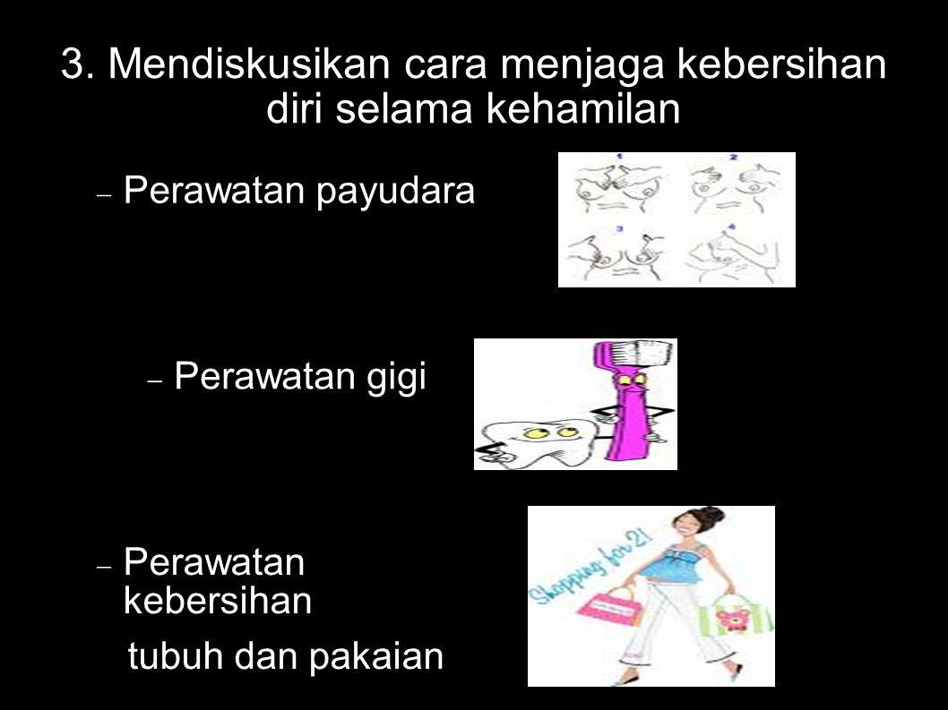 3. Mendiskusikan cara menjaga kebersihan diri selama kehamilan  Perawatan payudara  Perawatan gigi  Perawatan kebersihan tubuh dan pakaian