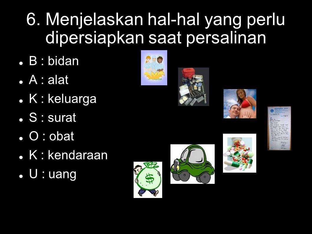 6. Menjelaskan hal-hal yang perlu dipersiapkan saat persalinan B : bidan A : alat K : keluarga S : surat O : obat K : kendaraan U : uang
