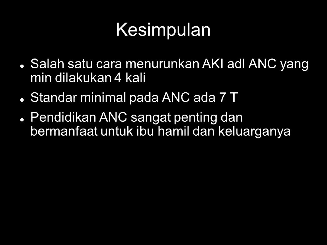 Kesimpulan Salah satu cara menurunkan AKI adl ANC yang min dilakukan 4 kali Standar minimal pada ANC ada 7 T Pendidikan ANC sangat penting dan bermanfaat untuk ibu hamil dan keluarganya