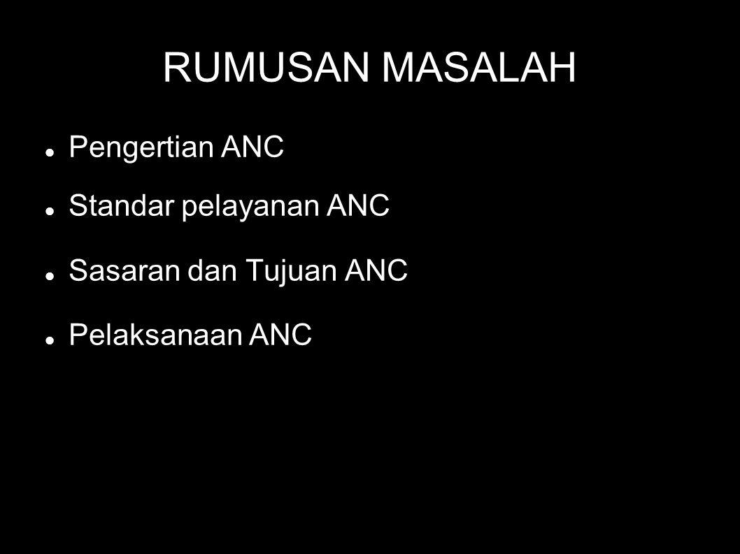 RUMUSAN MASALAH Pengertian ANC Standar pelayanan ANC Sasaran dan Tujuan ANC Pelaksanaan ANC