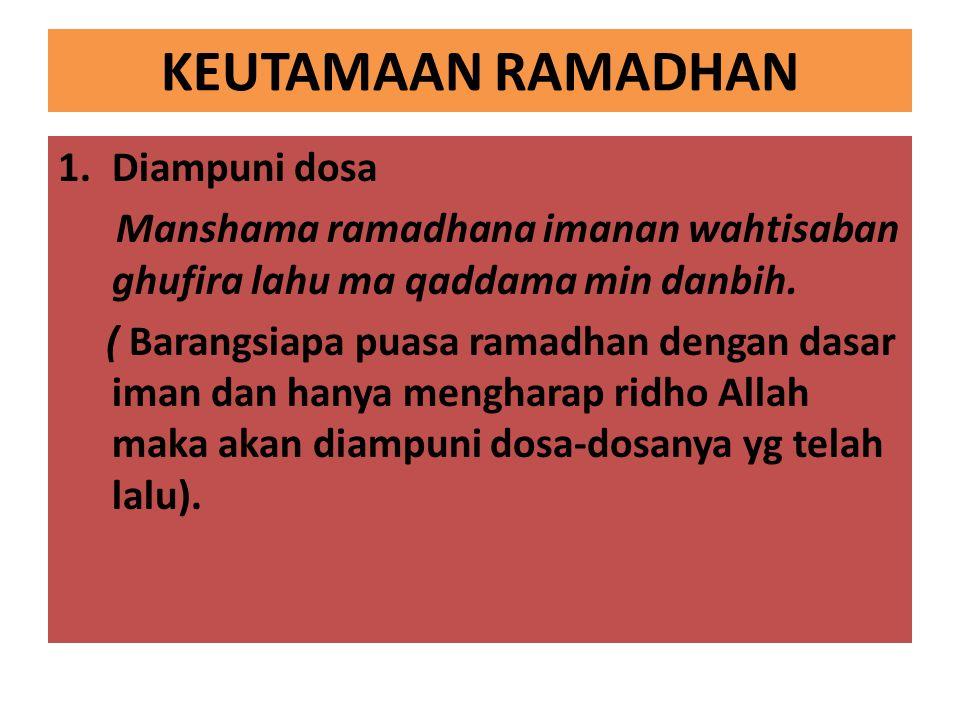 KEUTAMAAN RAMADHAN 1.Diampuni dosa Manshama ramadhana imanan wahtisaban ghufira lahu ma qaddama min danbih.