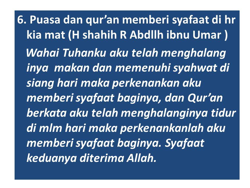 6. Puasa dan qur'an memberi syafaat di hr kia mat (H shahih R Abdllh ibnu Umar ) Wahai Tuhanku aku telah menghalang inya makan dan memenuhi syahwat di