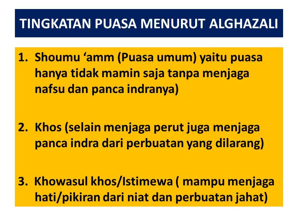 TINGKATAN PUASA MENURUT ALGHAZALI 1.Shoumu 'amm (Puasa umum) yaitu puasa hanya tidak mamin saja tanpa menjaga nafsu dan panca indranya) 2.Khos (selain menjaga perut juga menjaga panca indra dari perbuatan yang dilarang) 3.