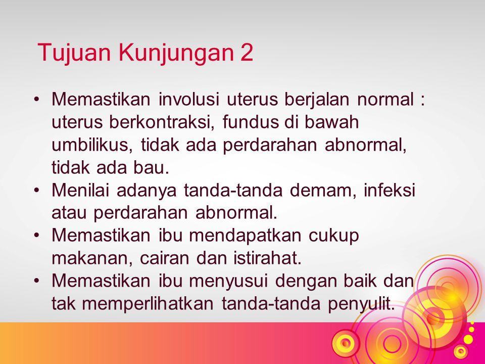 Tujuan Kunjungan 2 Memastikan involusi uterus berjalan normal : uterus berkontraksi, fundus di bawah umbilikus, tidak ada perdarahan abnormal, tidak ada bau.