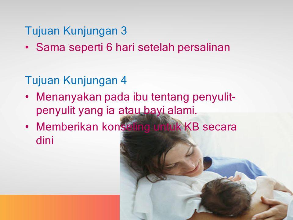Tujuan Kunjungan 3 Sama seperti 6 hari setelah persalinan Tujuan Kunjungan 4 Menanyakan pada ibu tentang penyulit- penyulit yang ia atau bayi alami.