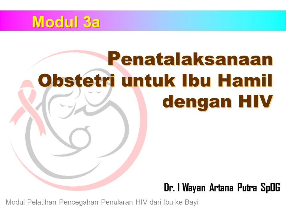 Modul Pelatihan Pencegahan Penularan HIV dari Ibu ke Bayi Modul 3a P enatalaksanaan Obstetri untuk Ibu Hamil dengan HIV Dr. I Wayan Artana Putra SpOG
