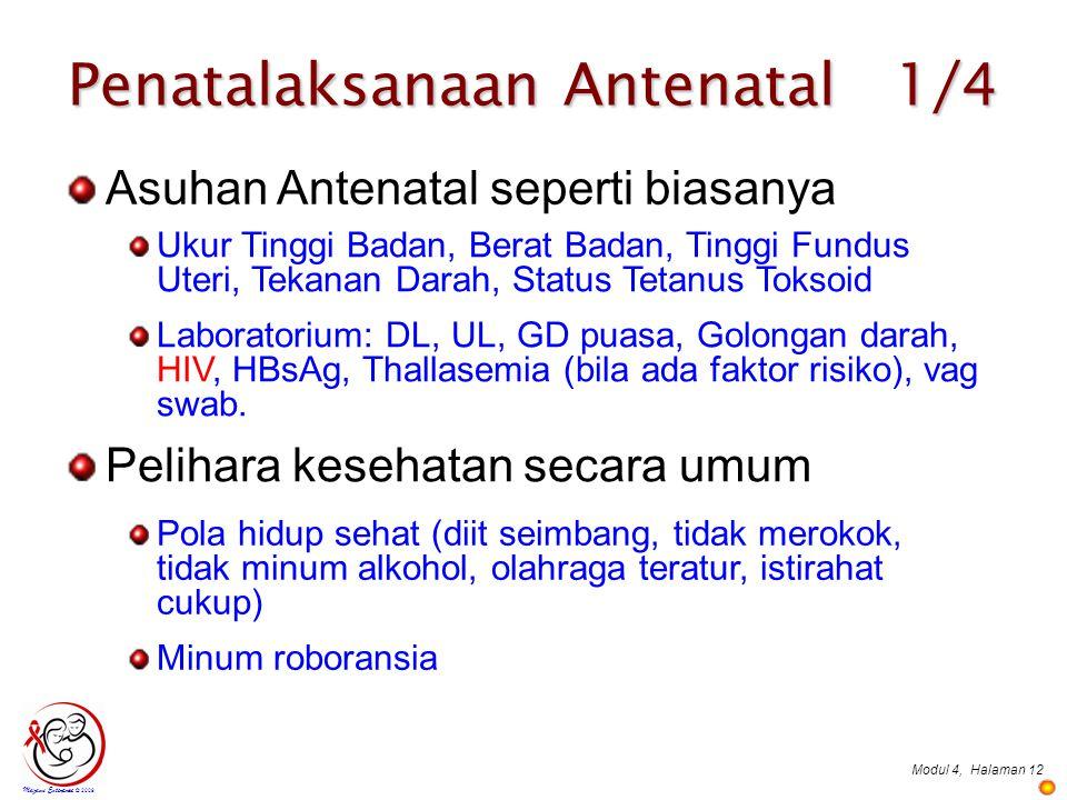 Modul 4,Halaman 12 Penatalaksanaan Antenatal 1/4 Mazami Enterprise © 2009 Pelihara kesehatan secara umum Pola hidup sehat (diit seimbang, tidak merokok, tidak minum alkohol, olahraga teratur, istirahat cukup) Minum roboransia Asuhan Antenatal seperti biasanya Ukur Tinggi Badan, Berat Badan, Tinggi Fundus Uteri, Tekanan Darah, Status Tetanus Toksoid Laboratorium: DL, UL, GD puasa, Golongan darah, HIV, HBsAg, Thallasemia (bila ada faktor risiko), vag swab.