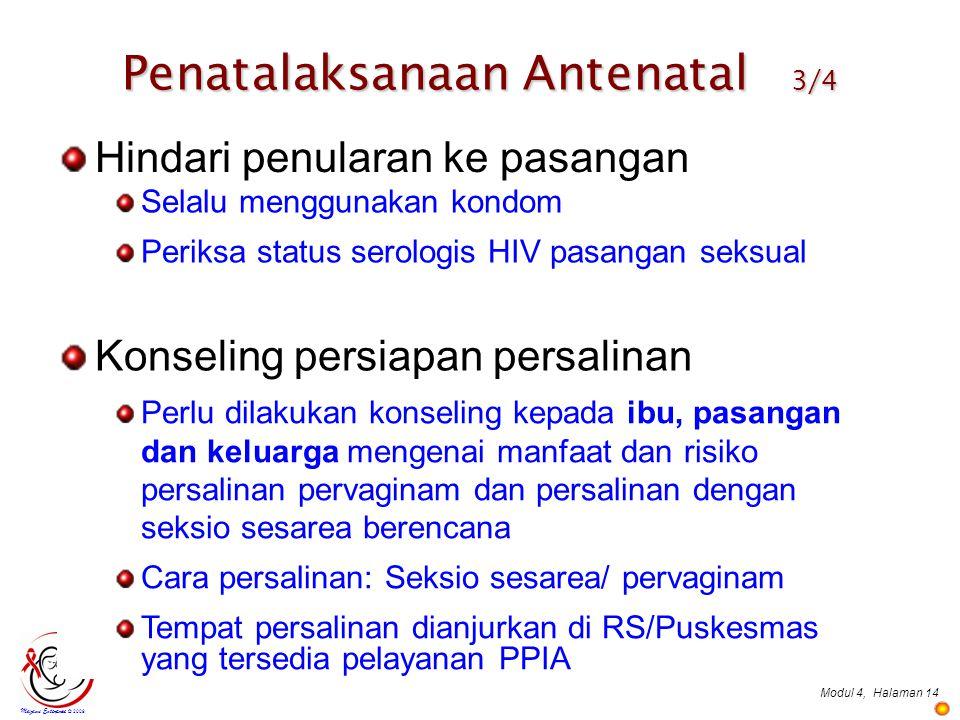 Modul 4,Halaman 14 Penatalaksanaan Antenatal 3/4 Mazami Enterprise © 2009 Hindari penularan ke pasangan Konseling persiapan persalinan Selalu menggunakan kondom Periksa status serologis HIV pasangan seksual Perlu dilakukan konseling kepada ibu, pasangan dan keluarga mengenai manfaat dan risiko persalinan pervaginam dan persalinan dengan seksio sesarea berencana Cara persalinan: Seksio sesarea/ pervaginam Tempat persalinan dianjurkan di RS/Puskesmas yang tersedia pelayanan PPIA