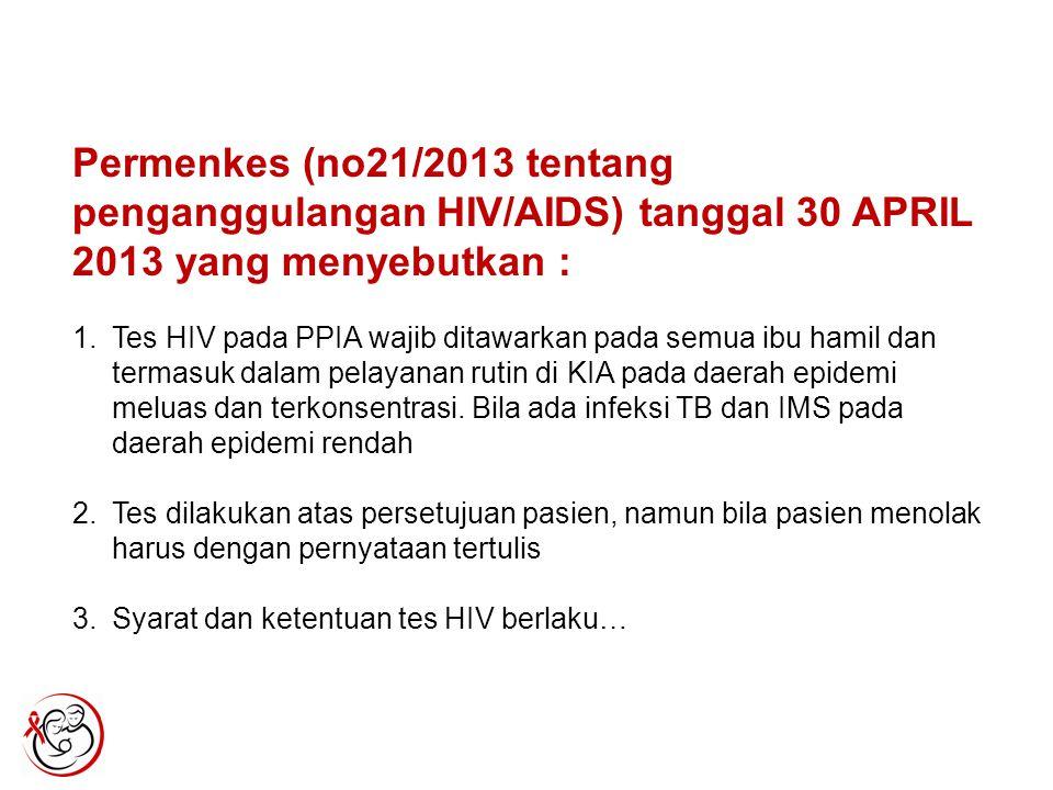 Permenkes (no21/2013 tentang penganggulangan HIV/AIDS) tanggal 30 APRIL 2013 yang menyebutkan : 1.Tes HIV pada PPIA wajib ditawarkan pada semua ibu hamil dan termasuk dalam pelayanan rutin di KIA pada daerah epidemi meluas dan terkonsentrasi.
