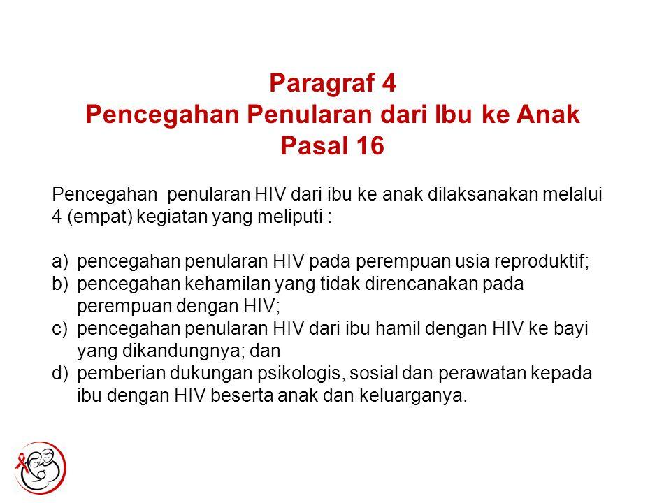 Paragraf 4 Pencegahan Penularan dari Ibu ke Anak Pasal 16 Pencegahan penularan HIV dari ibu ke anak dilaksanakan melalui 4 (empat) kegiatan yang meliputi : a)pencegahan penularan HIV pada perempuan usia reproduktif; b)pencegahan kehamilan yang tidak direncanakan pada perempuan dengan HIV; c)pencegahan penularan HIV dari ibu hamil dengan HIV ke bayi yang dikandungnya; dan d)pemberian dukungan psikologis, sosial dan perawatan kepada ibu dengan HIV beserta anak dan keluarganya.