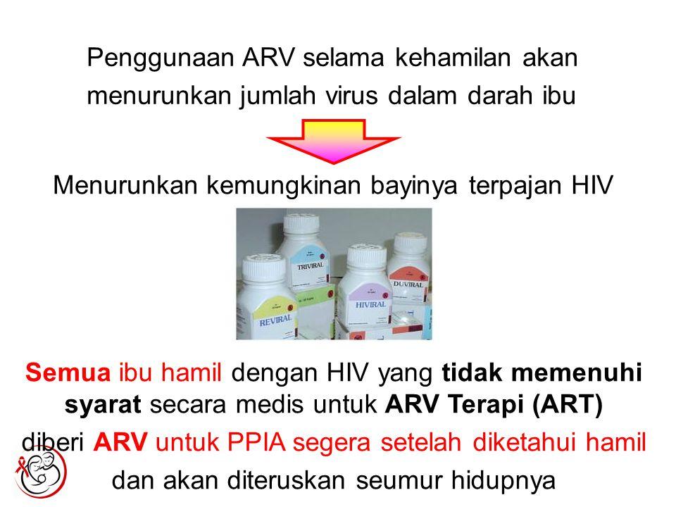 Penggunaan ARV selama kehamilan akan menurunkan jumlah virus dalam darah ibu Menurunkan kemungkinan bayinya terpajan HIV Semua ibu hamil dengan HIV yang tidak memenuhi syarat secara medis untuk ARV Terapi (ART) diberi ARV untuk PPIA segera setelah diketahui hamil dan akan diteruskan seumur hidupnya