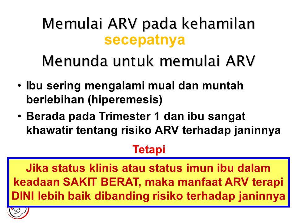 Menunda untuk memulai ARV Ibu sering mengalami mual dan muntah berlebihan (hiperemesis) Berada pada Trimester 1 dan ibu sangat khawatir tentang risiko ARV terhadap janinnya Tetapi Jika status klinis atau status imun ibu dalam keadaan SAKIT BERAT, maka manfaat ARV terapi DINI lebih baik dibanding risiko terhadap janinnya Memulai ARV pada kehamilan secepatnya