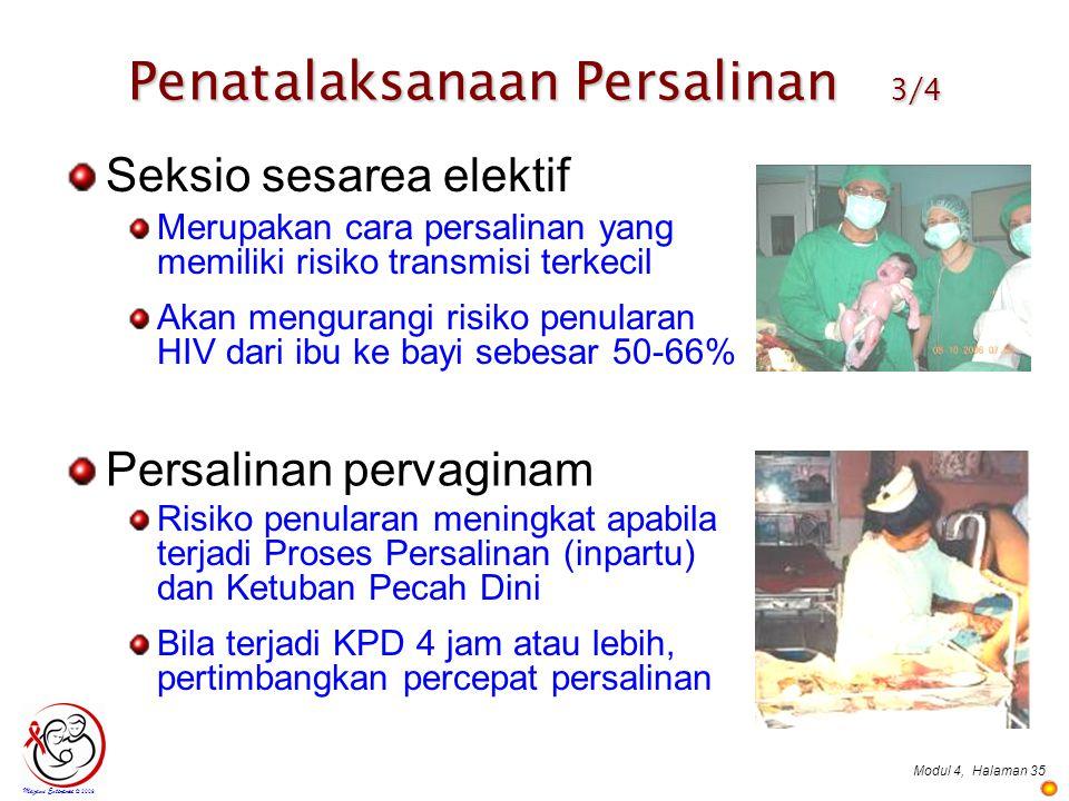 Modul 4,Halaman 35 Mazami Enterprise © 2009 Seksio sesarea elektif Merupakan cara persalinan yang memiliki risiko transmisi terkecil Akan mengurangi risiko penularan HIV dari ibu ke bayi sebesar 50-66% Persalinan pervaginam Risiko penularan meningkat apabila terjadi Proses Persalinan (inpartu) dan Ketuban Pecah Dini Bila terjadi KPD 4 jam atau lebih, pertimbangkan percepat persalinan Penatalaksanaan Persalinan 3/4