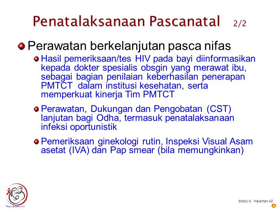 Modul 4,Halaman 42 Mazami Enterprise © 2009 Perawatan berkelanjutan pasca nifas Hasil pemeriksaan/tes HIV pada bayi diinformasikan kepada dokter spesialis obsgin yang merawat ibu, sebagai bagian penilaian keberhasilan penerapan PMTCT dalam institusi kesehatan, serta memperkuat kinerja Tim PMTCT Perawatan, Dukungan dan Pengobatan (CST) lanjutan bagi Odha, termasuk penatalaksanaan infeksi oportunistik Pemeriksaan ginekologi rutin, Inspeksi Visual Asam asetat (IVA) dan Pap smear (bila memungkinkan) Penatalaksanaan Pascanatal 2/2