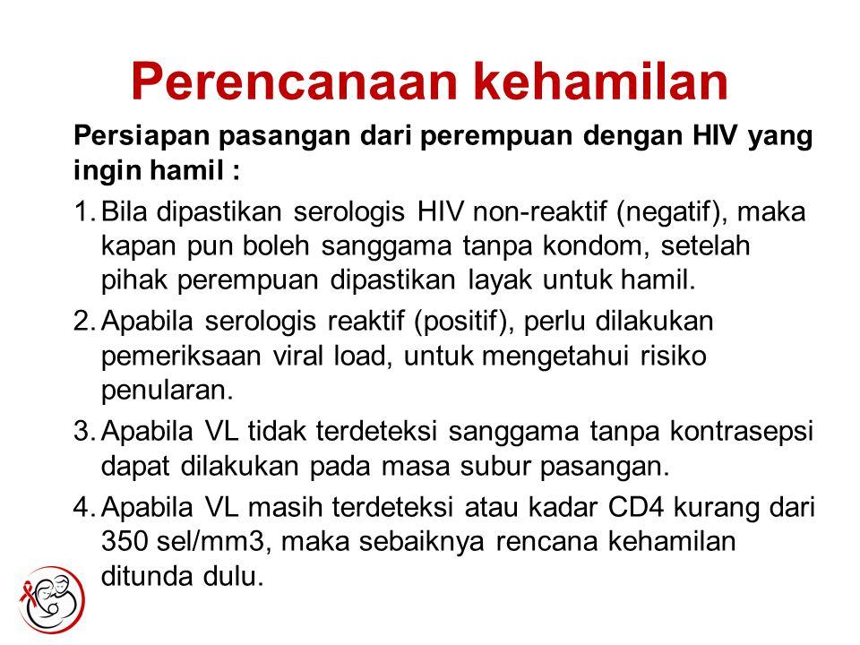 Perencanaan kehamilan Persiapan pasangan dari perempuan dengan HIV yang ingin hamil : 1.Bila dipastikan serologis HIV non-reaktif (negatif), maka kapan pun boleh sanggama tanpa kondom, setelah pihak perempuan dipastikan layak untuk hamil.