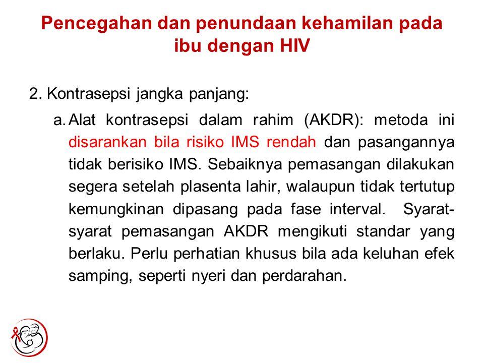 Pencegahan dan penundaan kehamilan pada ibu dengan HIV 2. Kontrasepsi jangka panjang: a.Alat kontrasepsi dalam rahim (AKDR): metoda ini disarankan bil
