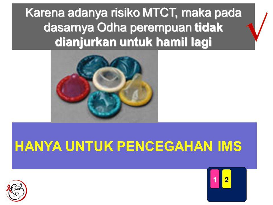 HANYA UNTUK PENCEGAHAN IMS 12 Karena adanya risiko MTCT, maka pada dasarnya Odha perempuan tidak dianjurkan untuk hamil lagi