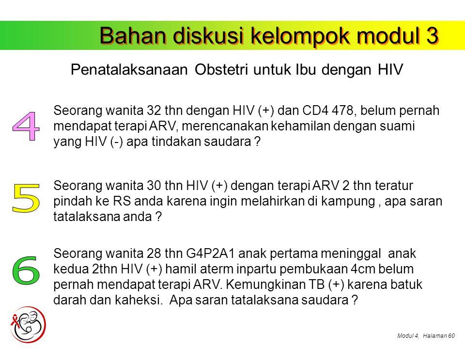 Modul 4,Halaman 60 Bahan diskusi kelompok modul 3 Penatalaksanaan Obstetri untuk Ibu dengan HIV Seorang wanita 32 thn dengan HIV (+) dan CD4 478, belum pernah mendapat terapi ARV, merencanakan kehamilan dengan suami yang HIV (-) apa tindakan saudara .