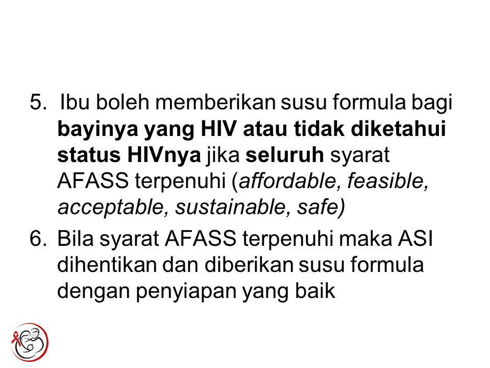5. Ibu boleh memberikan susu formula bagi bayinya yang HIV atau tidak diketahui status HIVnya jika seluruh syarat AFASS terpenuhi (affordable, feasibl