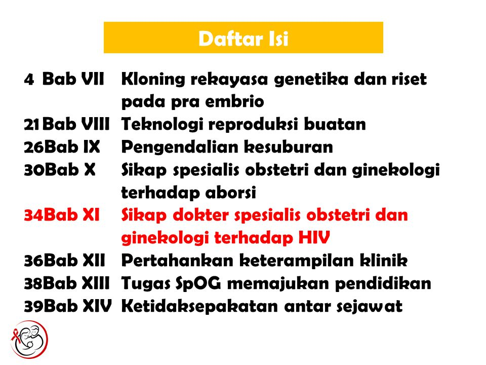 Daftar Isi 4Bab VIIKloning rekayasa genetika dan riset pada pra embrio 21Bab VIIITeknologi reproduksi buatan 26Bab IXPengendalian kesuburan 30Bab XSikap spesialis obstetri dan ginekologi terhadap aborsi 34Bab XISikap dokter spesialis obstetri dan ginekologi terhadap HIV 36Bab XIIPertahankan keterampilan klinik 38Bab XIIITugas SpOG memajukan pendidikan 39Bab XIVKetidaksepakatan antar sejawat