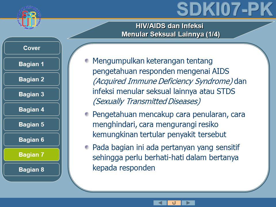 HIV/AIDS dan Infeksi Menular Seksual Lainnya (1/4) Mengumpulkan keterangan tentang pengetahuan responden mengenai AIDS (Acquired Immune Deficiency Syndrome) dan infeksi menular seksual lainnya atau STDS (Sexually Transmitted Diseases) Pengetahuan mencakup cara penularan, cara menghindari, cara mengurangi resiko kemungkinan tertular penyakit tersebut Pada bagian ini ada pertanyan yang sensitif sehingga perlu berhati-hati dalam bertanya kepada responden Bagian 2 Bagian 3 Bagian 1 Bagian 5 Bagian 6 Bagian 4 Bagian 7 Bagian 8 Cover