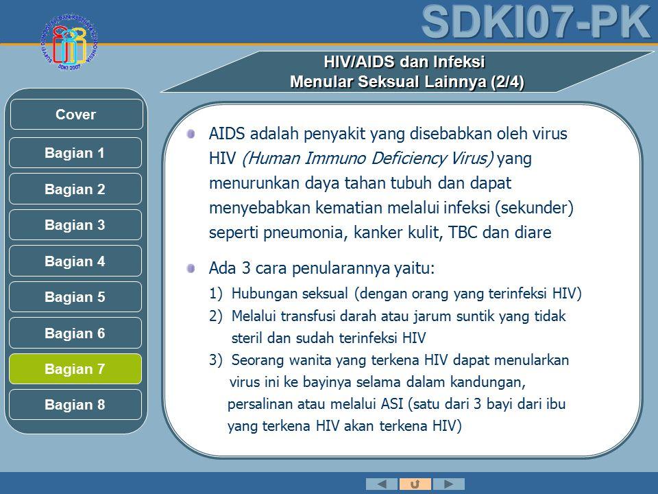 HIV/AIDS dan Infeksi Menular Seksual Lainnya (2/4) AIDS adalah penyakit yang disebabkan oleh virus HIV (Human Immuno Deficiency Virus) yang menurunkan daya tahan tubuh dan dapat menyebabkan kematian melalui infeksi (sekunder) seperti pneumonia, kanker kulit, TBC dan diare Ada 3 cara penularannya yaitu: 1) Hubungan seksual (dengan orang yang terinfeksi HIV) 2) Melalui transfusi darah atau jarum suntik yang tidak steril dan sudah terinfeksi HIV 3) Seorang wanita yang terkena HIV dapat menularkan virus ini ke bayinya selama dalam kandungan, persalinan atau melalui ASI (satu dari 3 bayi dari ibu yang terkena HIV akan terkena HIV) Bagian 2 Bagian 3 Bagian 1 Bagian 5 Bagian 6 Bagian 4 Bagian 7 Bagian 8 Cover