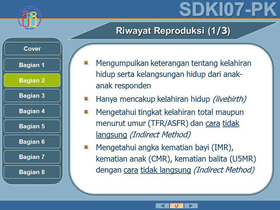 Riwayat Reproduksi (1 /3 ) Mengumpulkan keterangan tentang kelahiran hidup serta kelangsungan hidup dari anak- anak responden Hanya mencakup kelahiran hidup (livebirth) Mengetahui tingkat kelahiran total maupun menurut umur (TFR/ASFR) dan cara tidak langsung (Indirect Method) Mengetahui angka kematian bayi (IMR), kematian anak (CMR), kematian balita (U5MR) dengan cara tidak langsung (Indirect Method) Bagian 2 Bagian 3 Bagian 1 Bagian 5 Bagian 6 Bagian 4 Bagian 7 Bagian 8 Cover