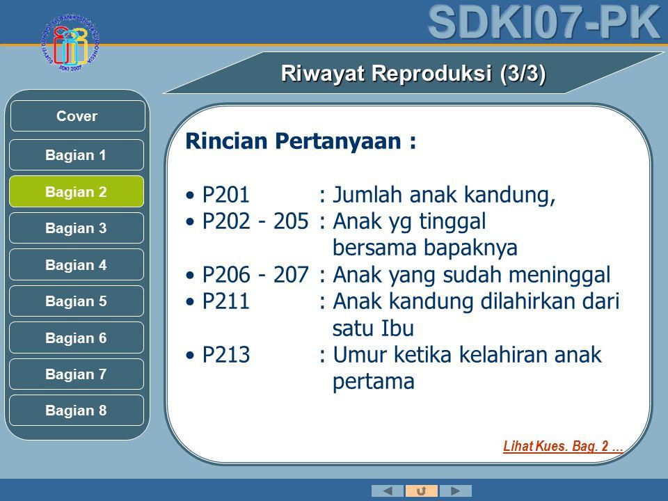 Rincian Pertanyaan : P201: Jumlah anak kandung, P202 - 205: Anak yg tinggal bersama bapaknya P206 - 207: Anak yang sudah meninggal P211: Anak kandung dilahirkan dari satu Ibu P213: Umur ketika kelahiran anak pertama Riwayat Reproduksi (3/3) Bagian 2 Bagian 3 Bagian 1 Bagian 5 Bagian 6 Bagian 4 Bagian 7 Bagian 8 Cover Lihat Kues.