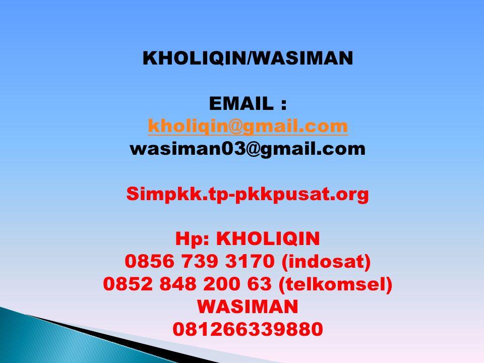 KHOLIQIN/WASIMAN EMAIL : kholiqin@gmail.com wasiman03@gmail.com Simpkk.tp-pkkpusat.org Hp: KHOLIQIN 0856 739 3170 (indosat) 0852 848 200 63 (telkomsel