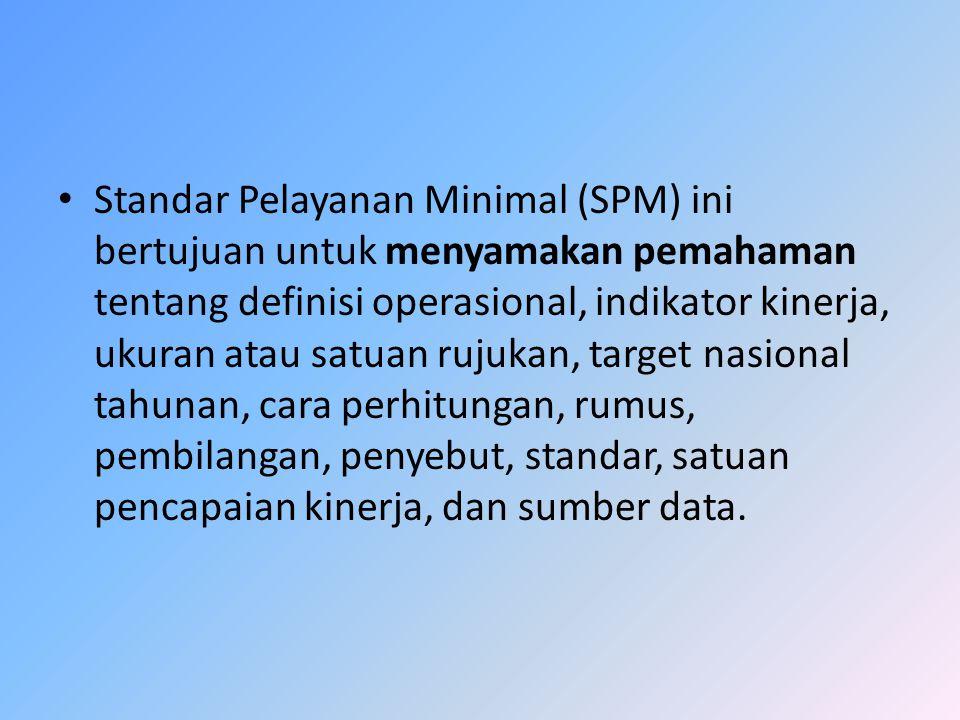 Standar Pelayanan Minimal (SPM) ini bertujuan untuk menyamakan pemahaman tentang definisi operasional, indikator kinerja, ukuran atau satuan rujukan,