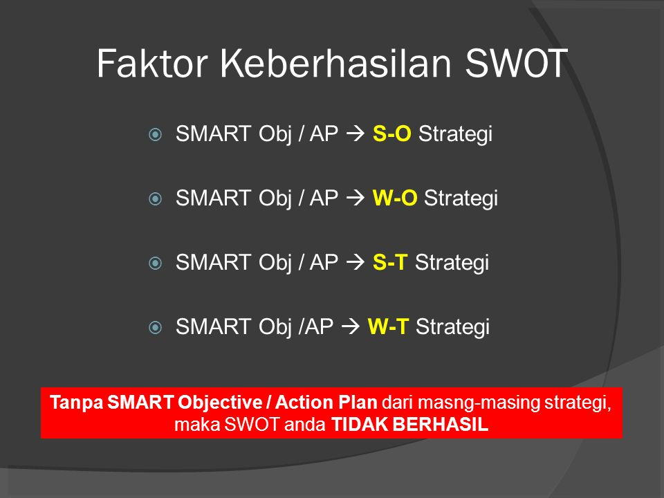 Faktor Keberhasilan SWOT  SMART Obj / AP  S-O Strategi  SMART Obj / AP  W-O Strategi  SMART Obj / AP  S-T Strategi  SMART Obj /AP  W-T Strategi Tanpa SMART Objective / Action Plan dari masng-masing strategi, maka SWOT anda TIDAK BERHASIL