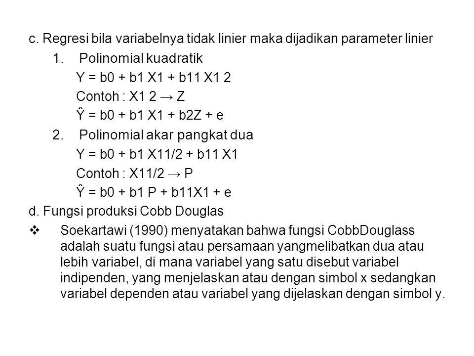 c. Regresi bila variabelnya tidak linier maka dijadikan parameter linier 1.Polinomial kuadratik Y = b0 + b1 X1 + b11 X1 2 Contoh : X1 2 → Z Ŷ = b0 + b