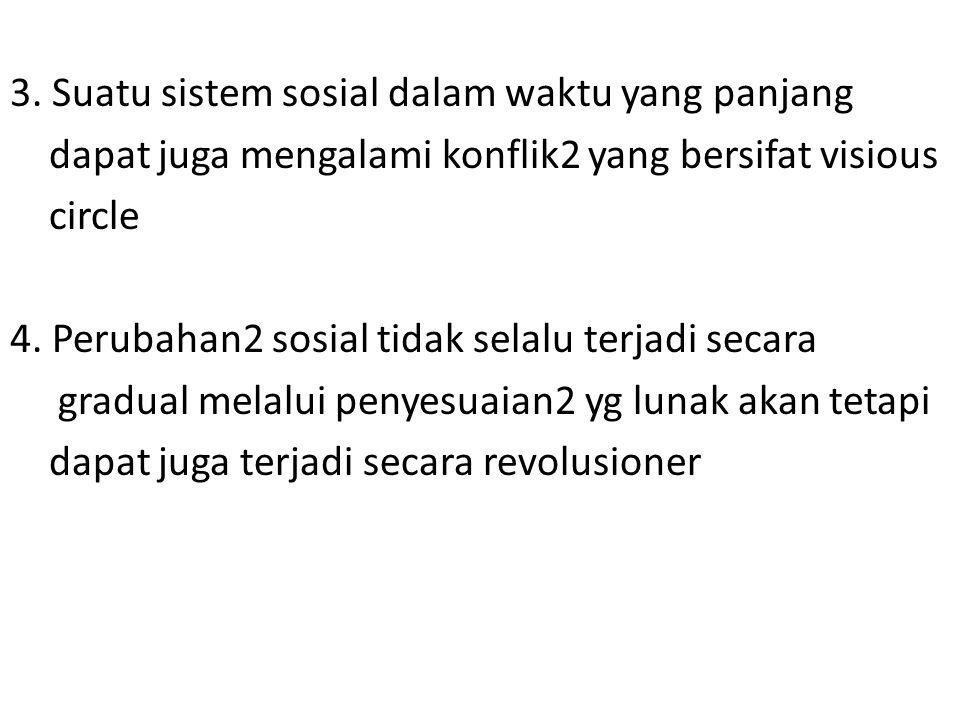 3. Suatu sistem sosial dalam waktu yang panjang dapat juga mengalami konflik2 yang bersifat visious circle 4. Perubahan2 sosial tidak selalu terjadi s