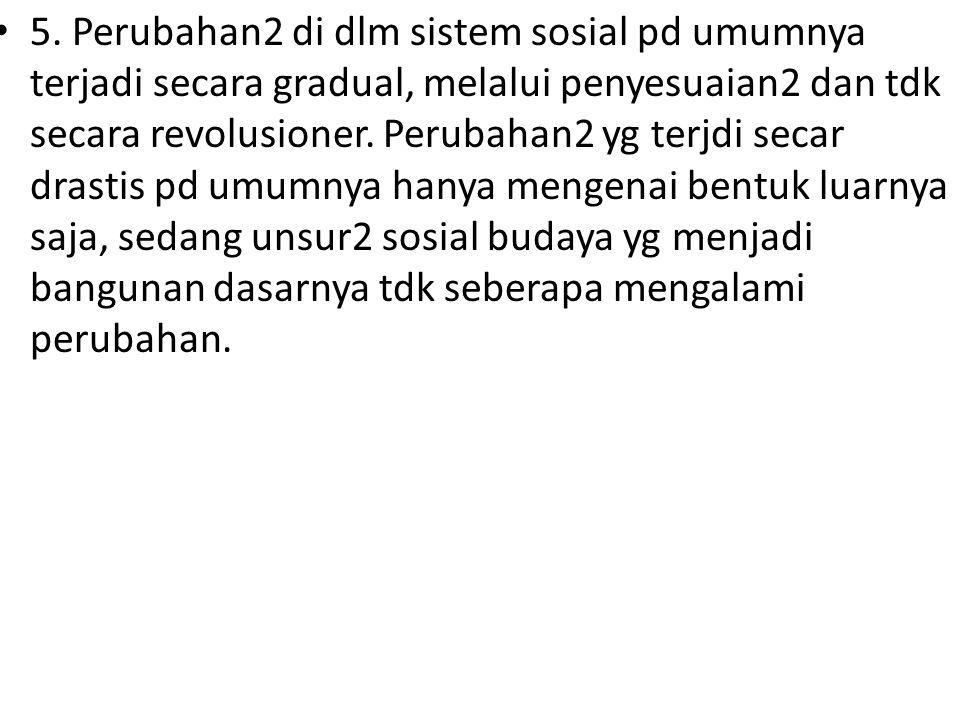5. Perubahan2 di dlm sistem sosial pd umumnya terjadi secara gradual, melalui penyesuaian2 dan tdk secara revolusioner. Perubahan2 yg terjdi secar dra