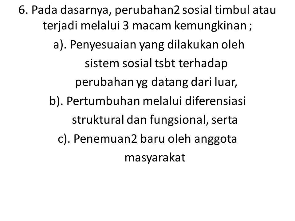 6. Pada dasarnya, perubahan2 sosial timbul atau terjadi melalui 3 macam kemungkinan ; a). Penyesuaian yang dilakukan oleh sistem sosial tsbt terhadap