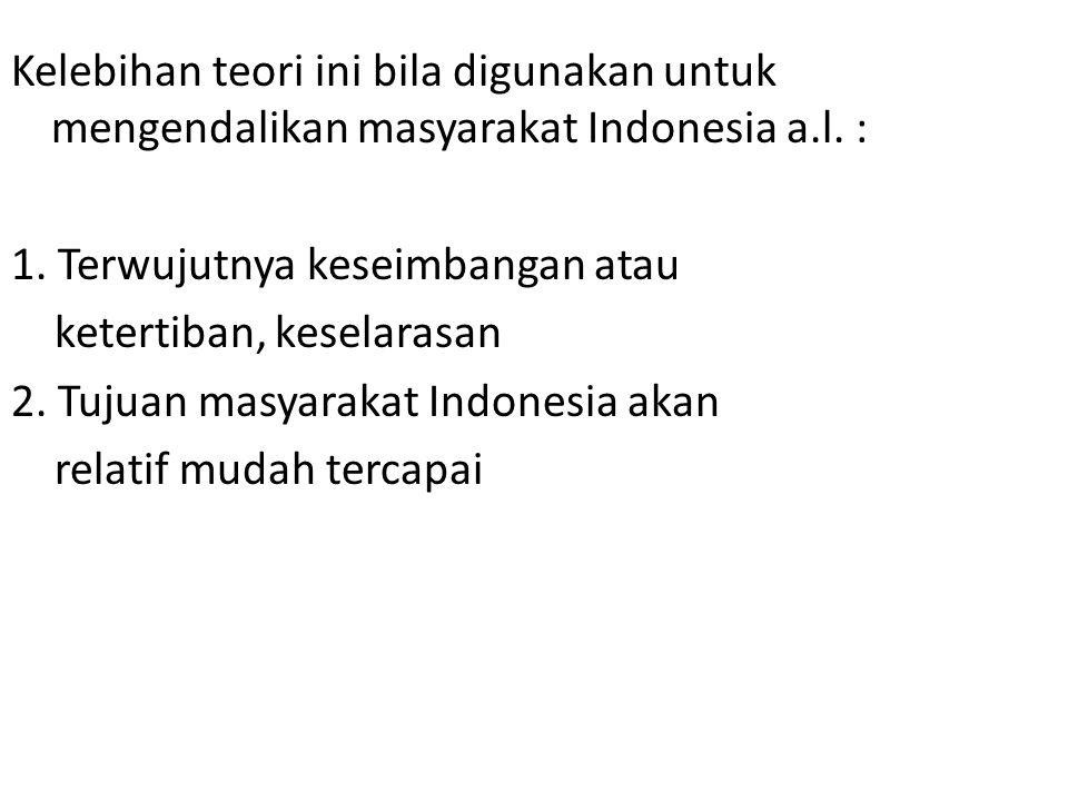 Kelebihan teori ini bila digunakan untuk mengendalikan masyarakat Indonesia a.l. : 1. Terwujutnya keseimbangan atau ketertiban, keselarasan 2. Tujuan