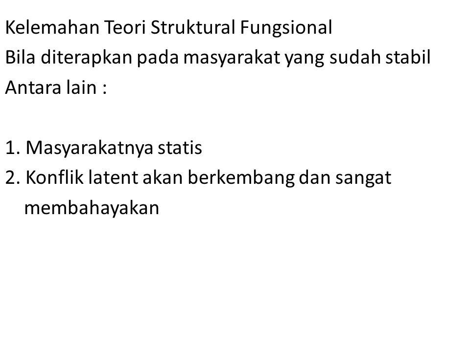 Kelemahan Teori Struktural Fungsional Bila diterapkan pada masyarakat yang sudah stabil Antara lain : 1. Masyarakatnya statis 2. Konflik latent akan b