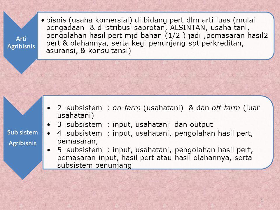 5 Arti Agribisnis bisnis (usaha komersial) di bidang pert dlm arti luas (mulai pengadaan & d istribusi saprotan, ALSINTAN, usaha tani, pengolahan hasil pert mjd bahan (1/2 ) jadi,pemasaran hasil2 pert & olahannya, serta kegi penunjang spt perkreditan, asuransi, & konsultansi) Sub sistem Agribisnis 2 subsistem : on-farm (usahatani) & dan off-farm (luar usahatani) 3 subsistem : input, usahatani dan output 4 subsistem : input, usahatani, pengolahan hasil pert, pemasaran, 5 subsistem : input, usahatani, pengolahan hasil pert, pemasaran input, hasil pert atau hasil olahannya, serta subsistem penunjang