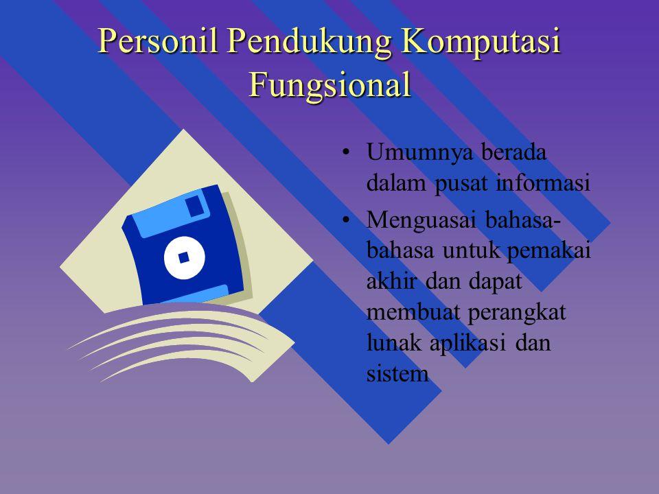 Personil Pendukung Komputasi Fungsional Umumnya berada dalam pusat informasi Menguasai bahasa- bahasa untuk pemakai akhir dan dapat membuat perangkat lunak aplikasi dan sistem