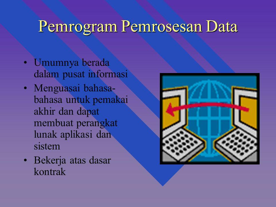 Pemrogram Pemrosesan Data Umumnya berada dalam pusat informasi Menguasai bahasa- bahasa untuk pemakai akhir dan dapat membuat perangkat lunak aplikasi dan sistem Bekerja atas dasar kontrak