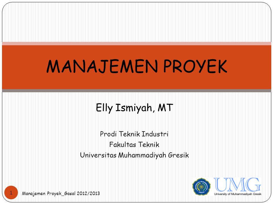 Elly Ismiyah, MT Prodi Teknik Industri Fakultas Teknik Universitas Muhammadiyah Gresik MANAJEMEN PROYEK 1 Manajemen Proyek_Gasal 2012/2013