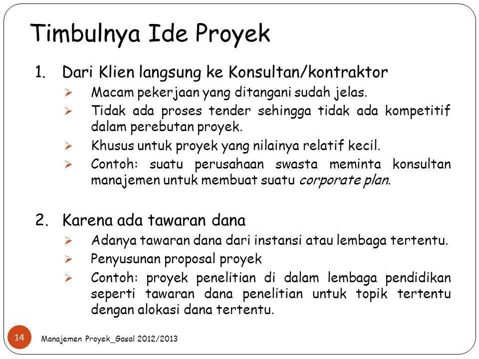 Timbulnya Ide Proyek Manajemen Proyek_Gasal 2012/2013 14 1.Dari Klien langsung ke Konsultan/kontraktor  Macam pekerjaan yang ditangani sudah jelas. 