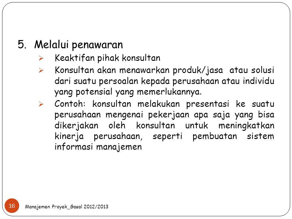 Manajemen Proyek_Gasal 2012/2013 16 5.Melalui penawaran  Keaktifan pihak konsultan  Konsultan akan menawarkan produk/jasa atau solusi dari suatu per