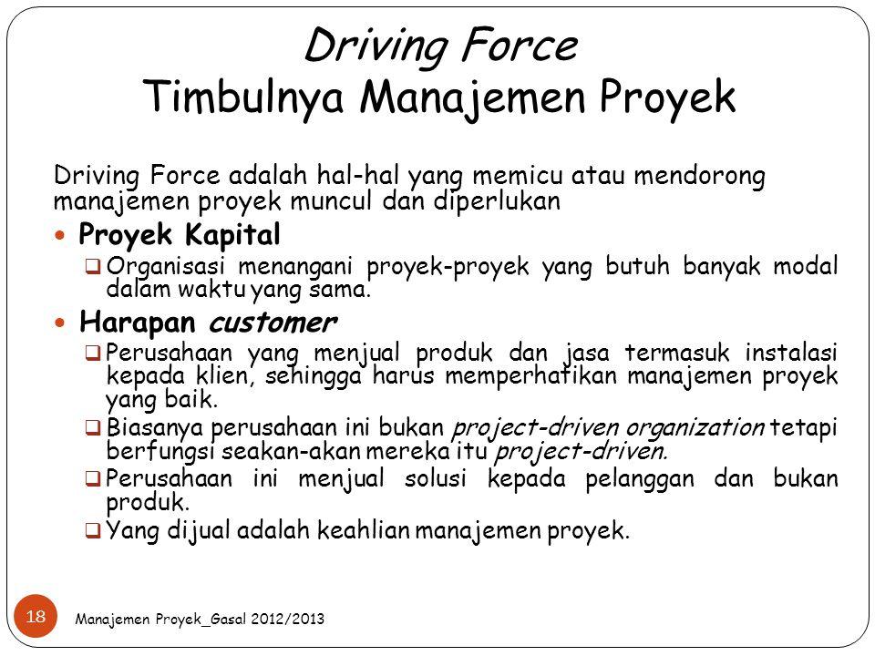 Driving Force Timbulnya Manajemen Proyek Manajemen Proyek_Gasal 2012/2013 18 Driving Force adalah hal-hal yang memicu atau mendorong manajemen proyek