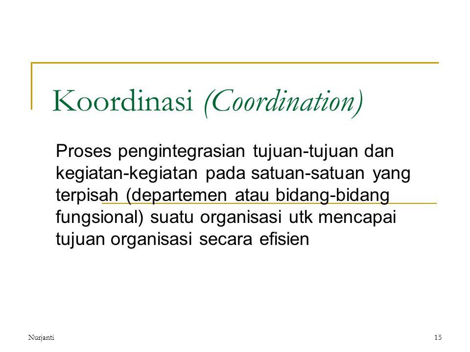Nurjanti15 Koordinasi (Coordination) Proses pengintegrasian tujuan-tujuan dan kegiatan-kegiatan pada satuan-satuan yang terpisah (departemen atau bida