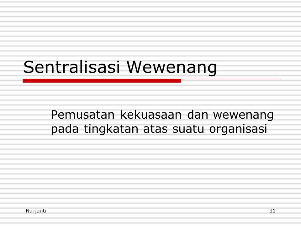 Nurjanti31 Sentralisasi Wewenang Pemusatan kekuasaan dan wewenang pada tingkatan atas suatu organisasi