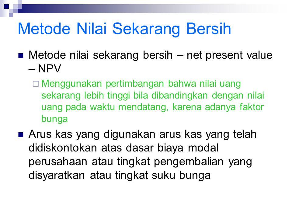 Metode Nilai Sekarang Bersih Metode nilai sekarang bersih – net present value – NPV  Menggunakan pertimbangan bahwa nilai uang sekarang lebih tinggi