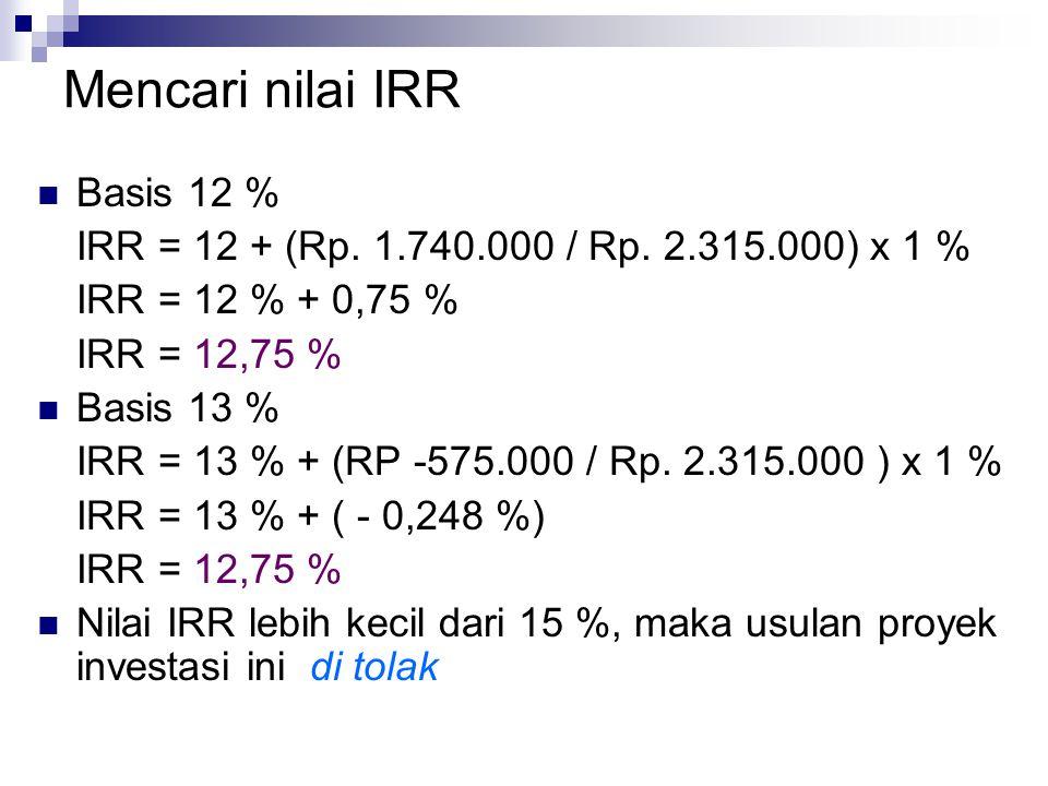 Mencari nilai IRR Basis 12 % IRR = 12 + (Rp. 1.740.000 / Rp. 2.315.000) x 1 % IRR = 12 % + 0,75 % IRR = 12,75 % Basis 13 % IRR = 13 % + (RP -575.000 /