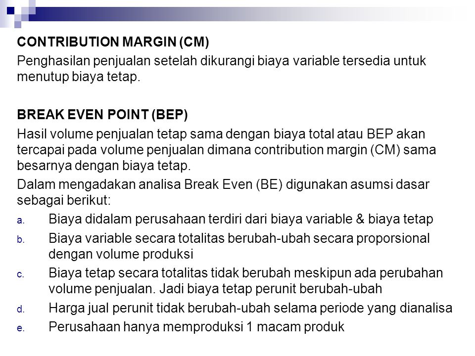 CONTRIBUTION MARGIN (CM) Penghasilan penjualan setelah dikurangi biaya variable tersedia untuk menutup biaya tetap. BREAK EVEN POINT (BEP) Hasil volum